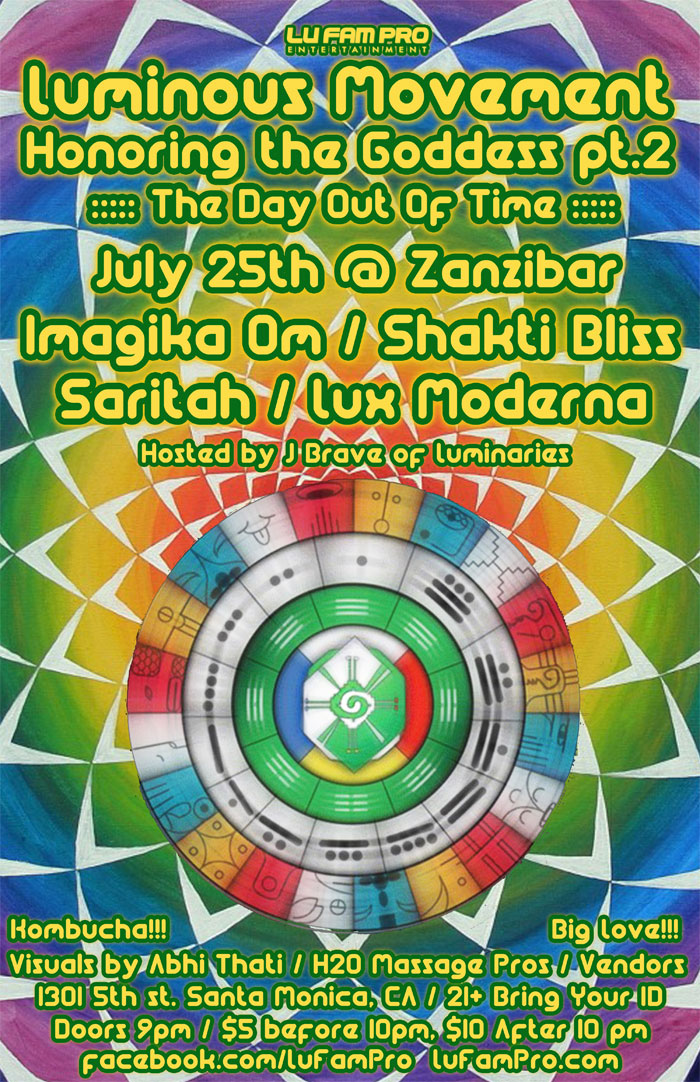 [Event Flier: Luminous Movement Honoring the Goddess pt.2 - The Day Out of Time - Imagika Om / Shakti Bliss / Saritah / Lux Moderna - Hosted by J Brave of Luminaries - 1301 5th St. Santa Monica, CA - 21+ Bring Your ID - Doors 9pm / $5 before 10pm, $10 after 10pm - facebook.com/lufampro - lufampro.com