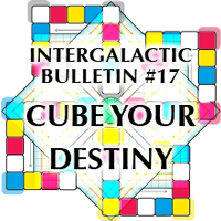 Intergalactic Bulletin #17 - Cube Your Destiny